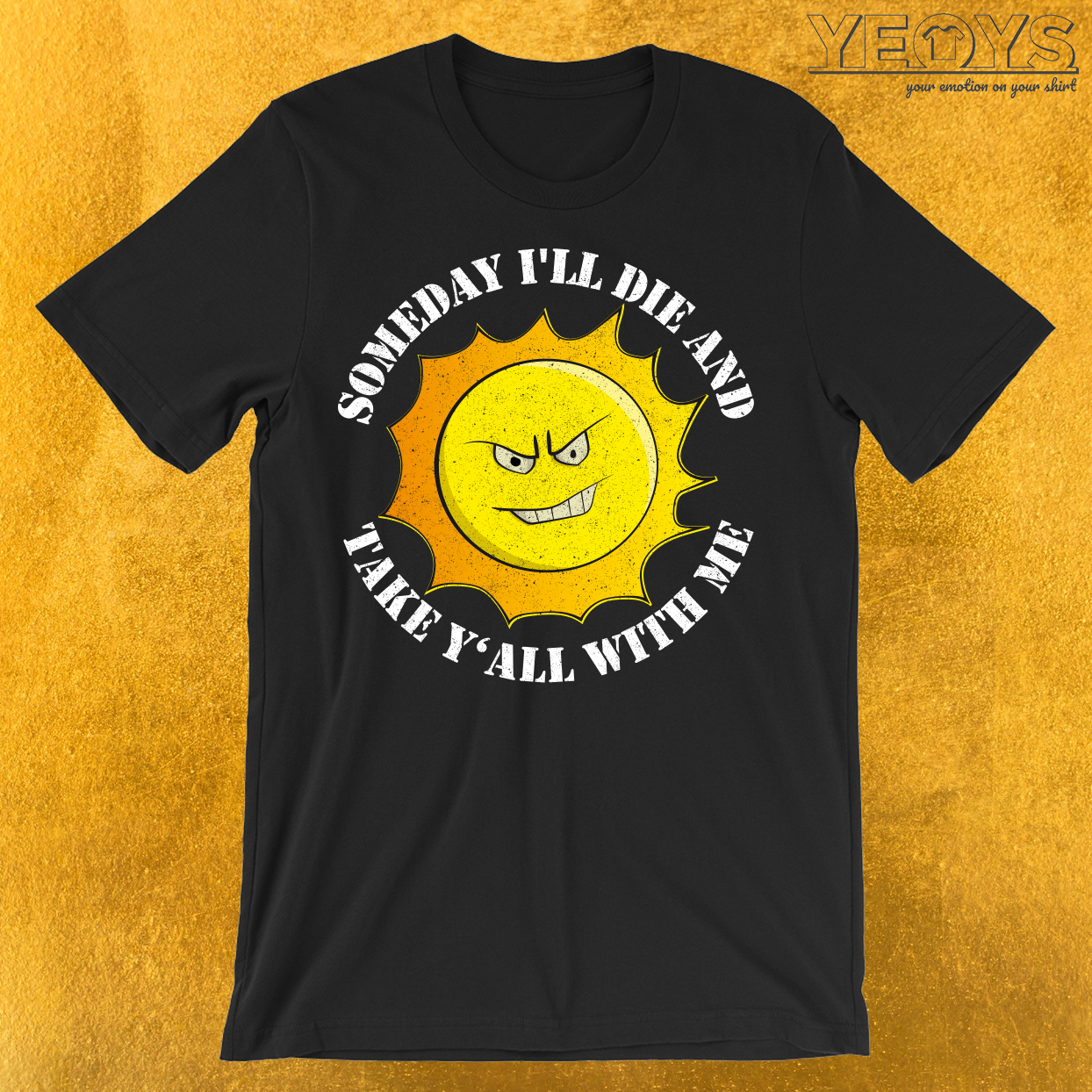 Someday I'll Die And Take Y'All With Me T-Shirt