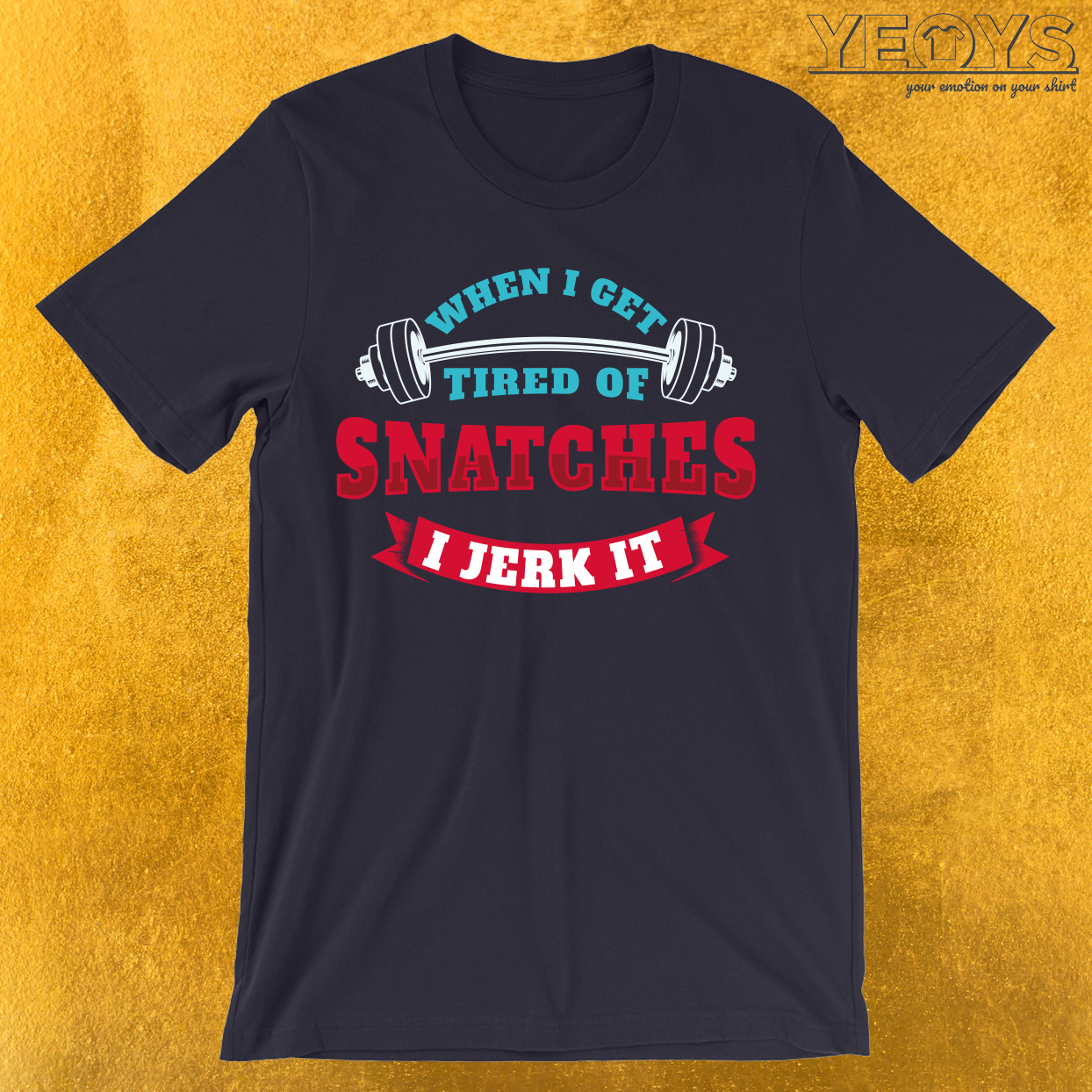 When I Get Tired Of Snatches I Jerk It T-Shirt