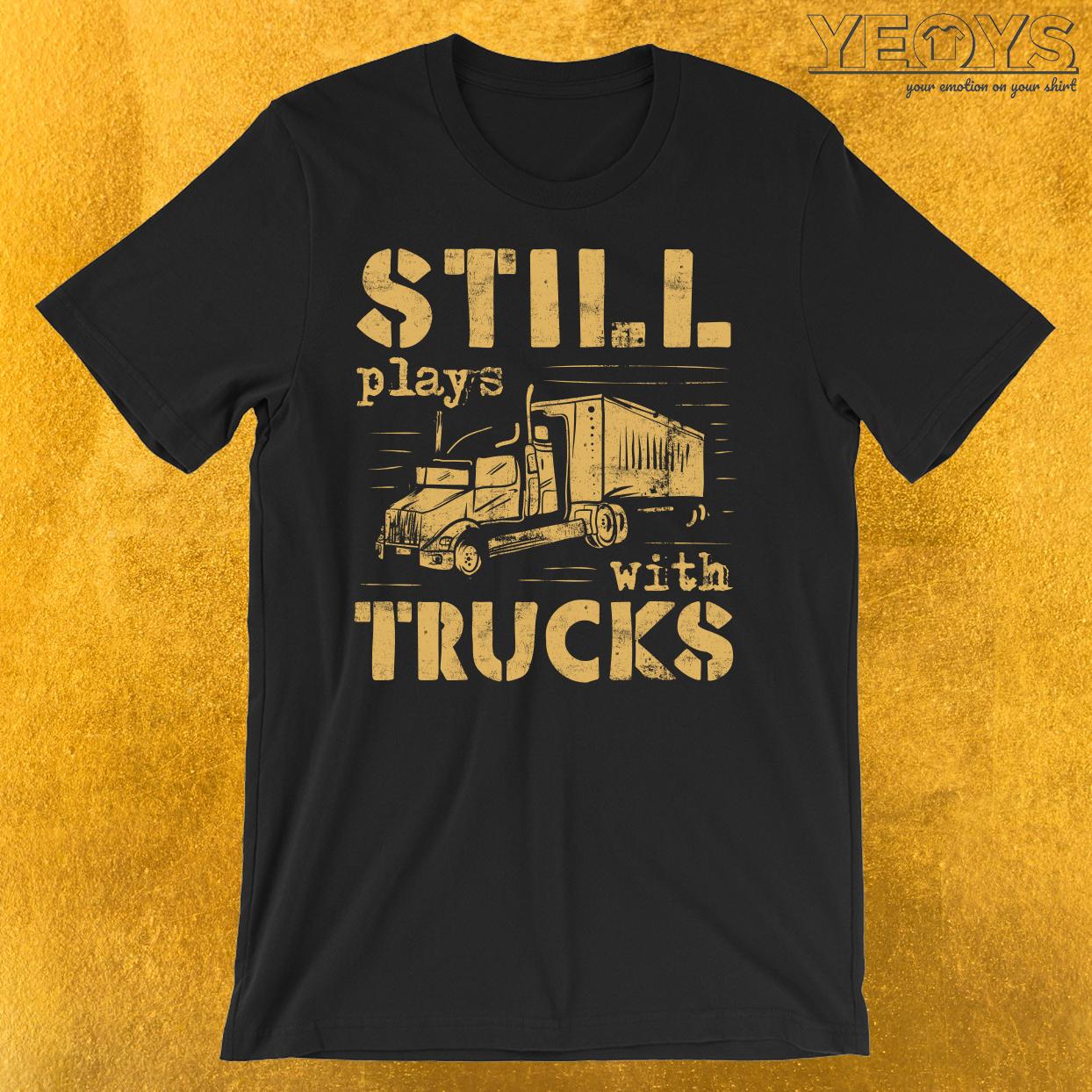 Still Plays With Trucks T-Shirt