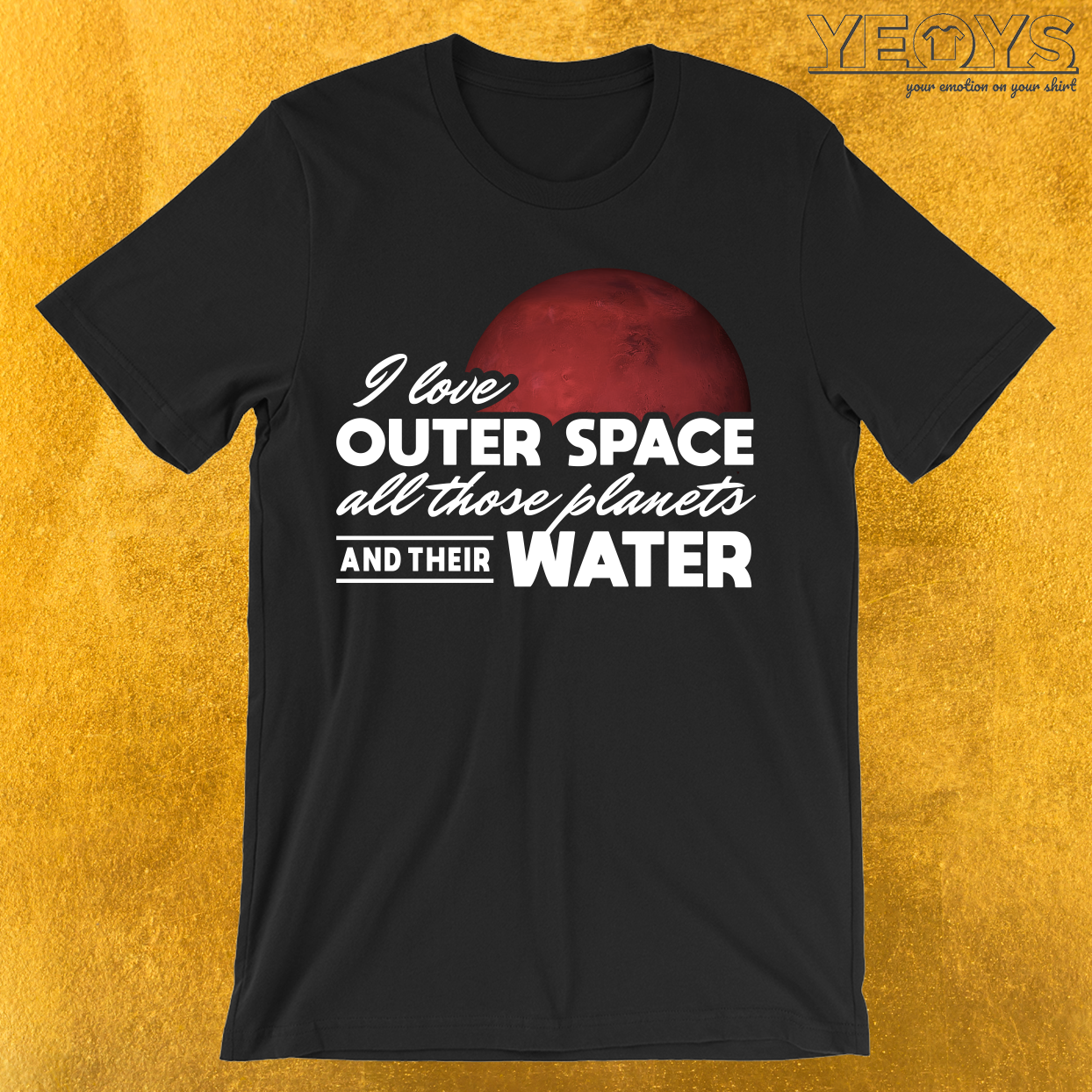 I Love Outer Space All Those Planets And Their Water T-Shirt