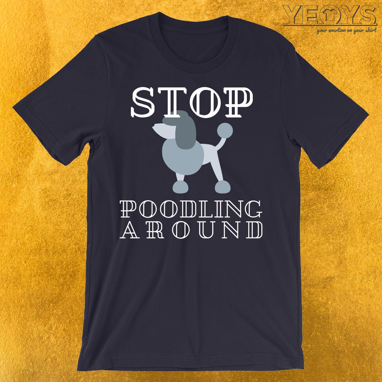 Stop Poodling Around T-Shirt