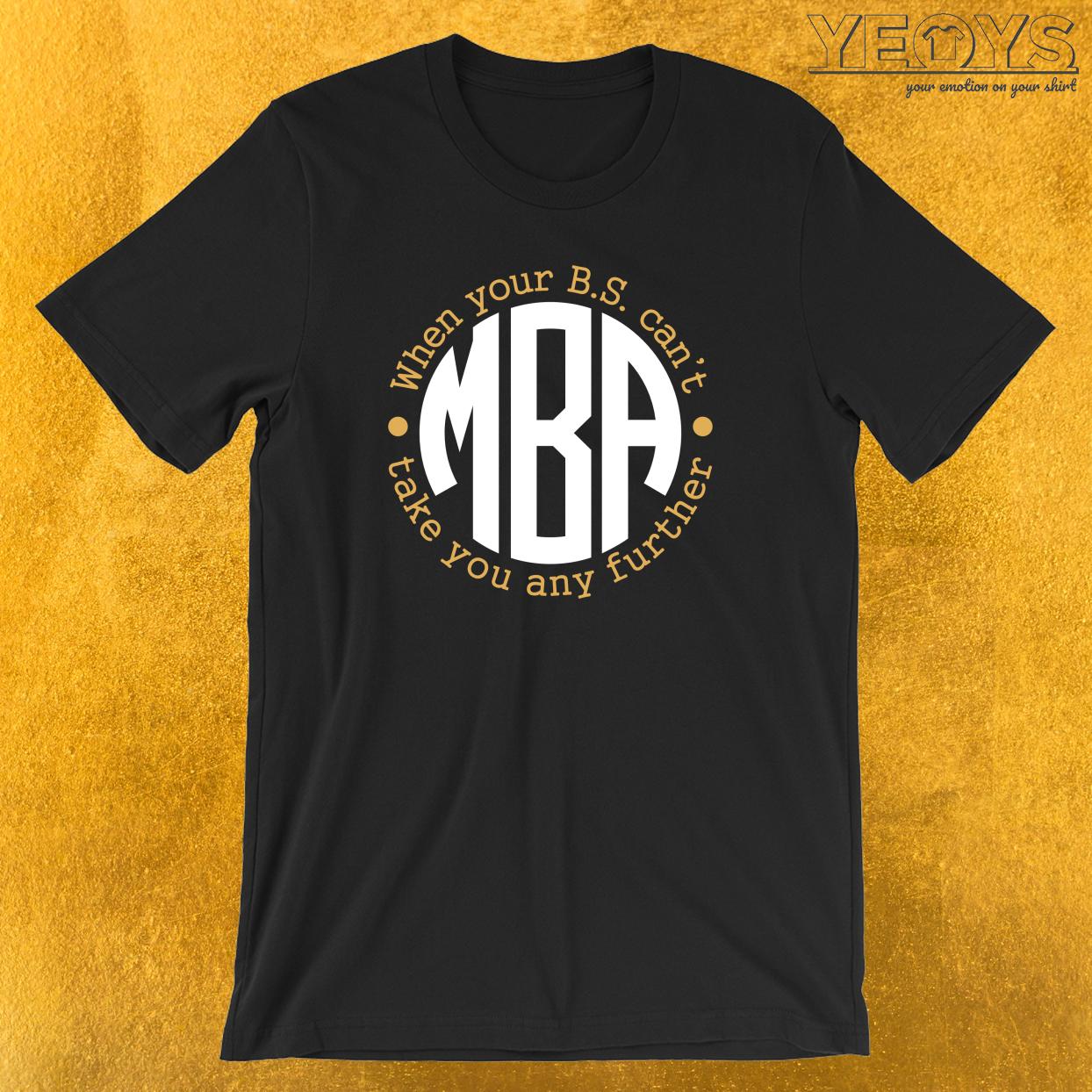 M.B.A. When Your B.S. Can't Take You Any Further T-Shirt