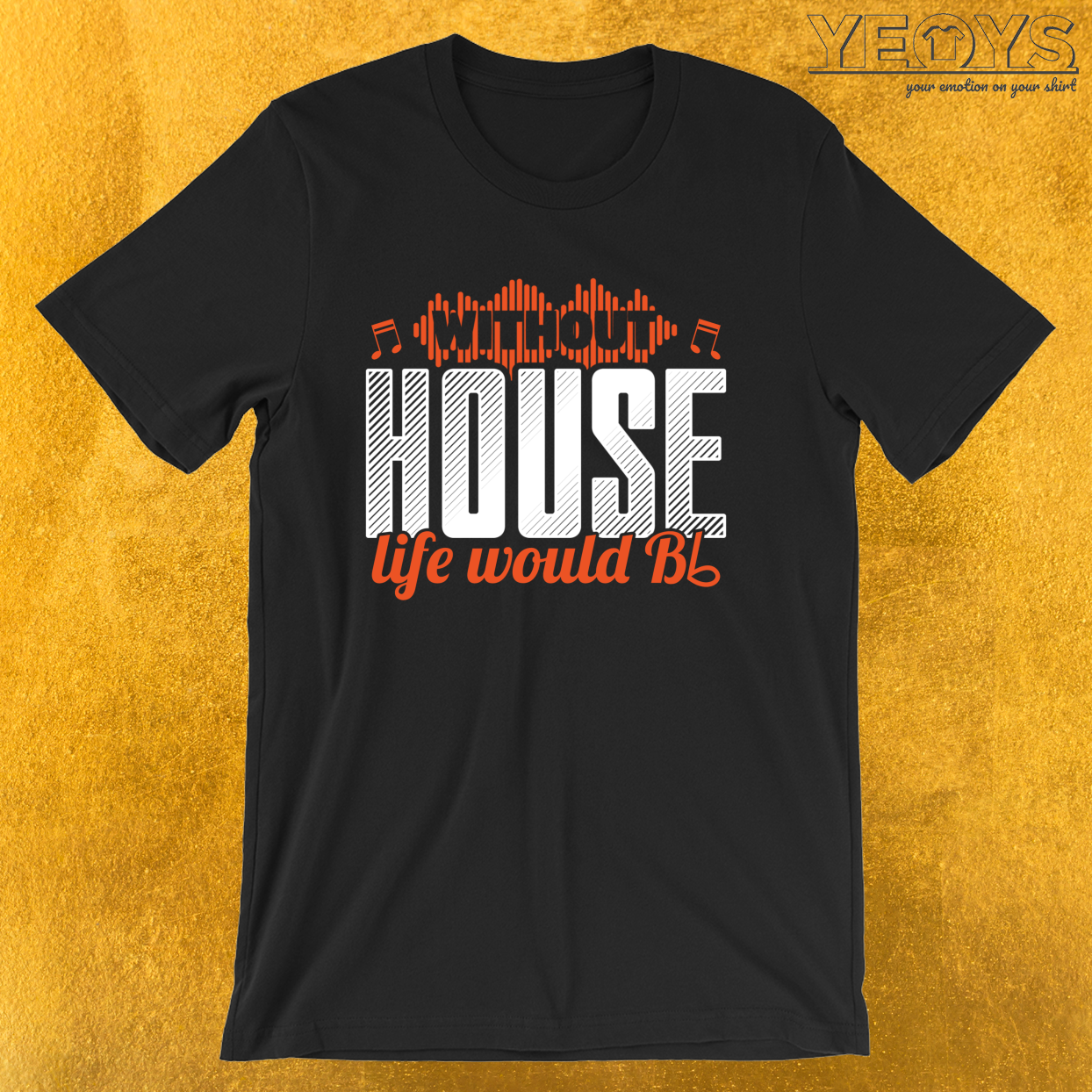 Without House Life Would B Flat – Funny Music Quotes Tee