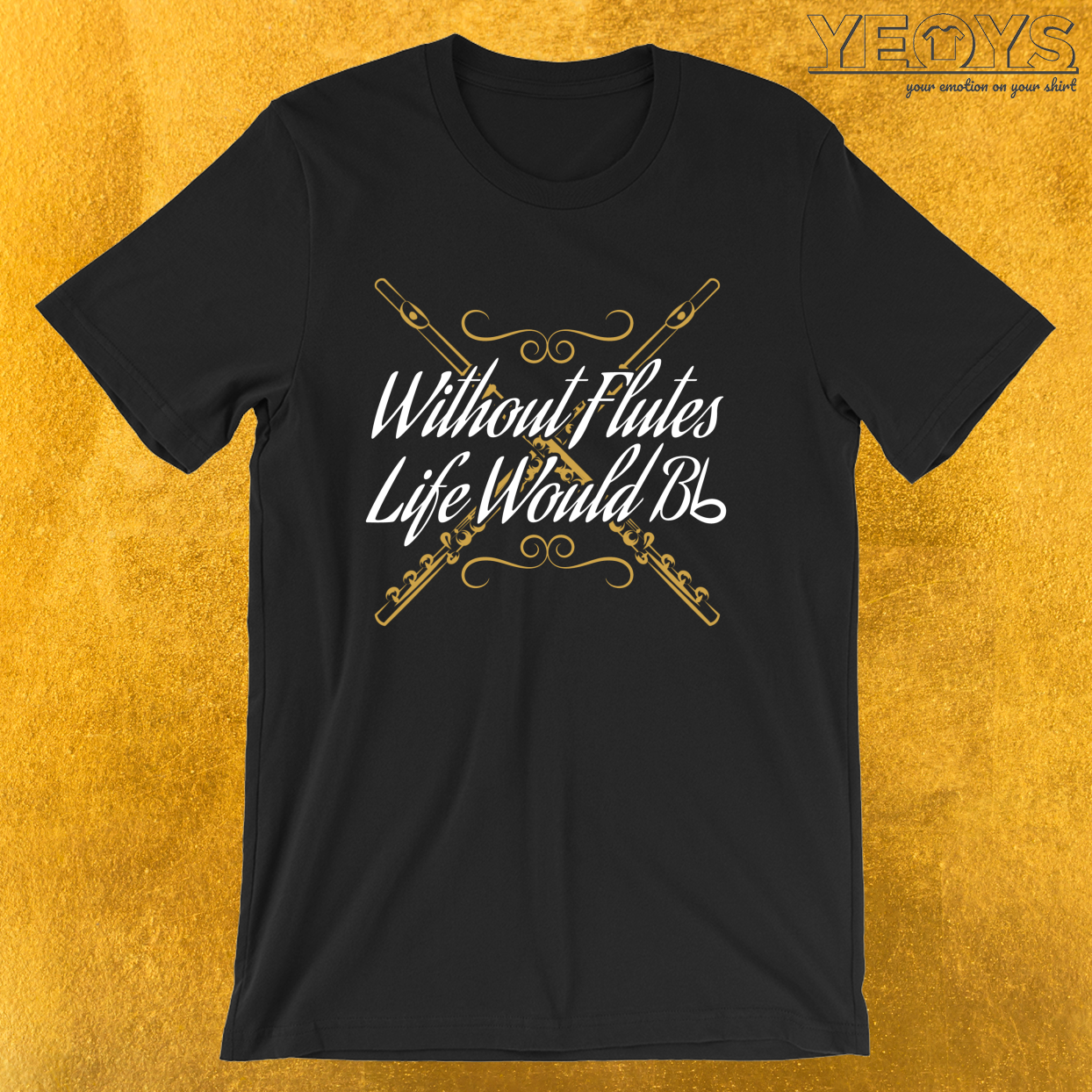 Without Flutes Life Would B Flat – Funny Music Quotes Tee