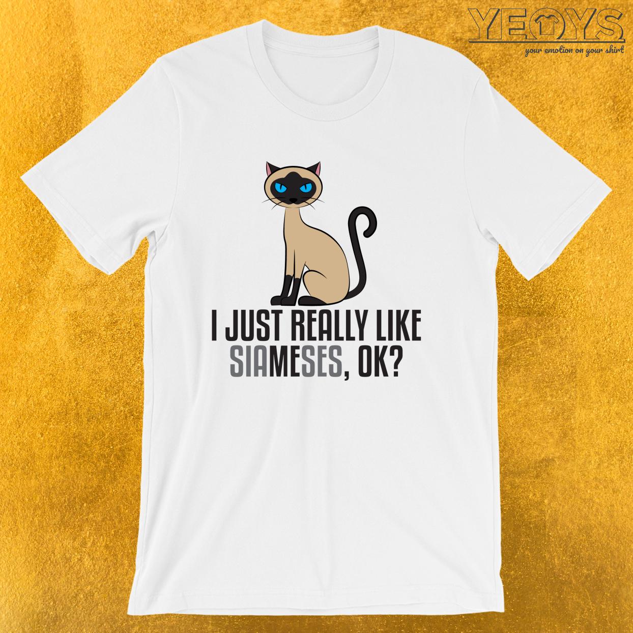 I Just Really Like Siameses Ok – Pet Animal Tee