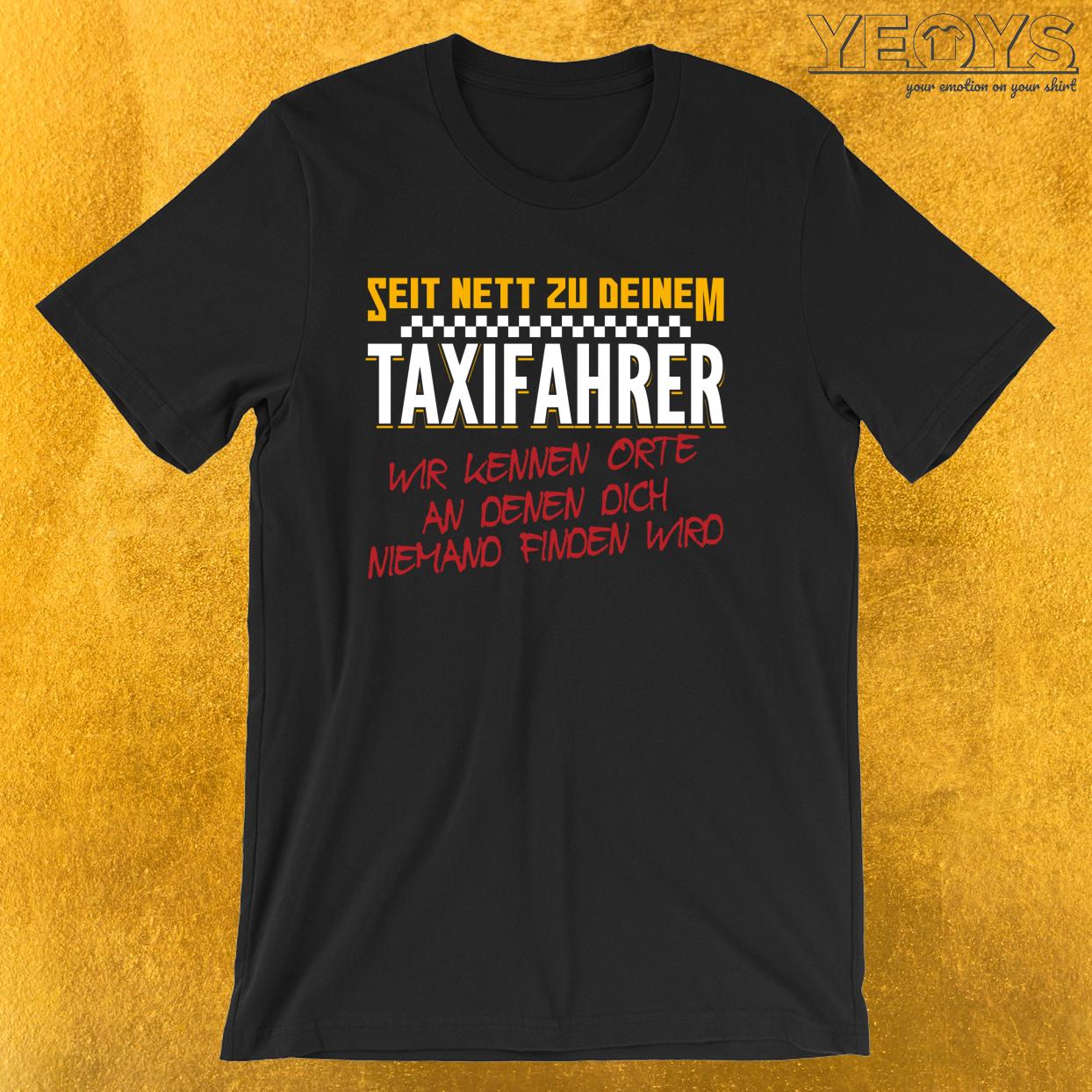 Seit Nett Zu Deinem Taxifahrer Wir Kennen Orte An Denen Dich Niemand Finden Wird – Taxifahrer Tee