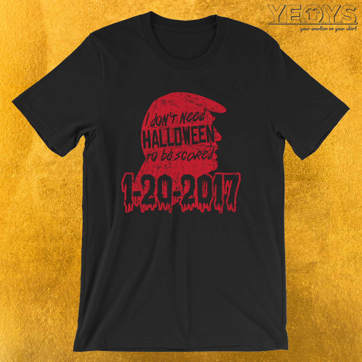 1-20-2017 I Don't Need Halloween To Be Scared – Funny Horror Movie Tee