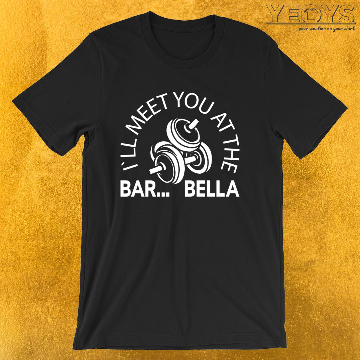 I'll Meet You At The Bar…Bella – Weightlifting Tee