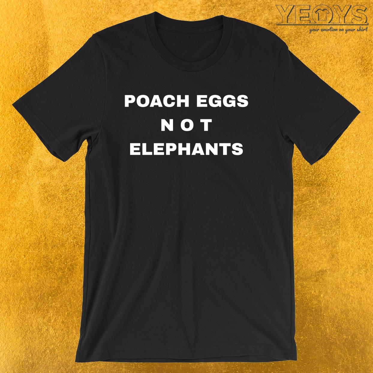 Poach Eggs Not Elephants – Stop Poaching Tee