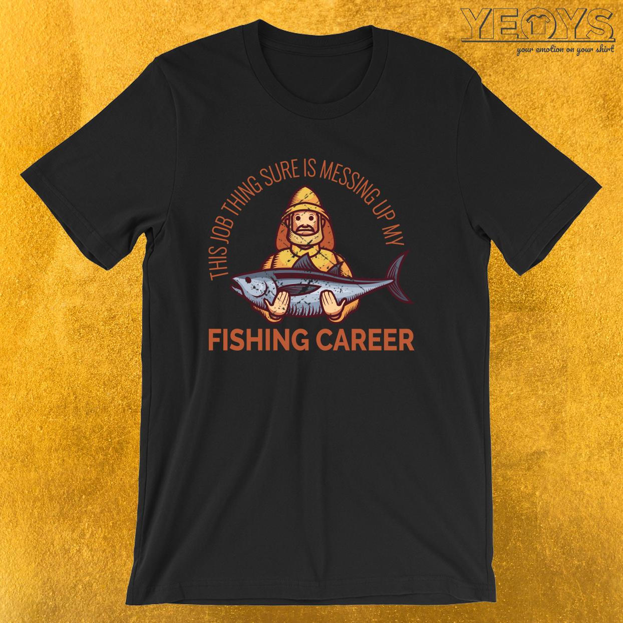 Job Thing Is Messing Up My Fishing Career – Old Fisherman Tee