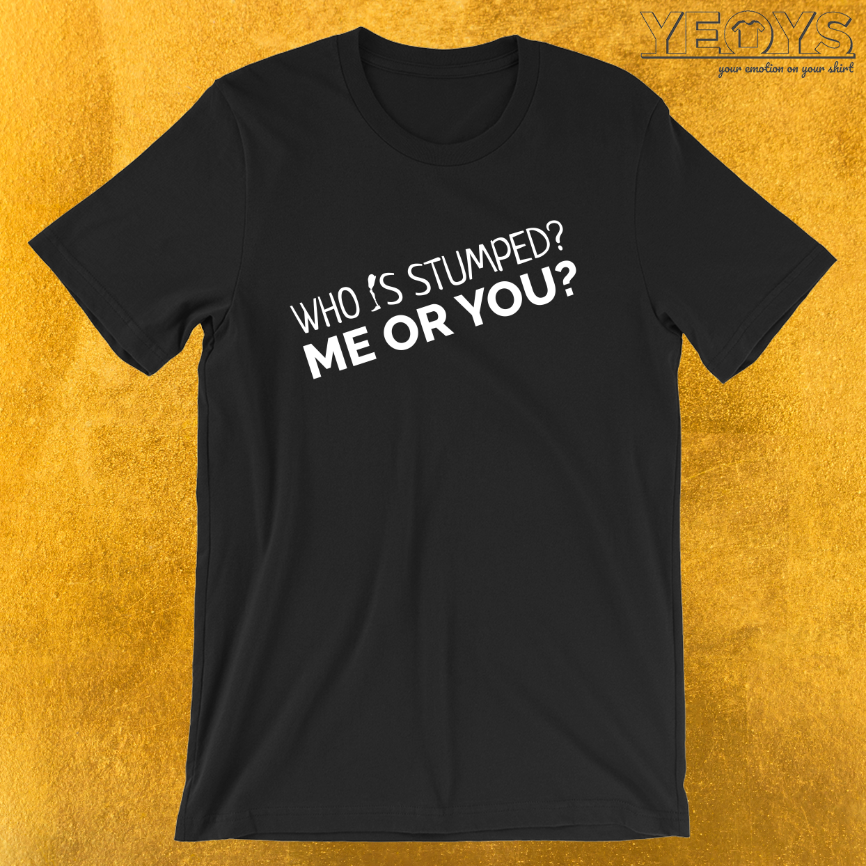 Who Is Stumped? Me Or You? – Leg Amputee Tee