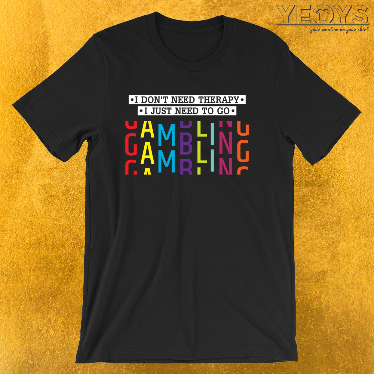 I Don't Need Therapy I Need To Go Gambling – Gambling Problem Tee