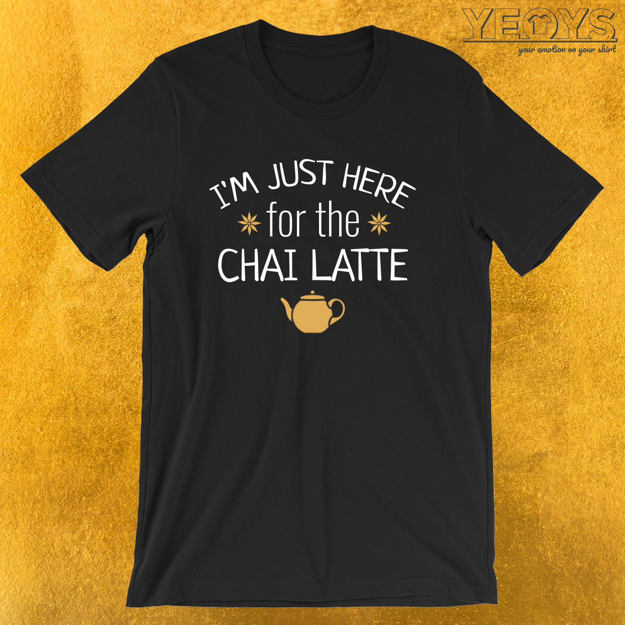 I'm Just Here For The Chai Latte – Chai Tea Tee