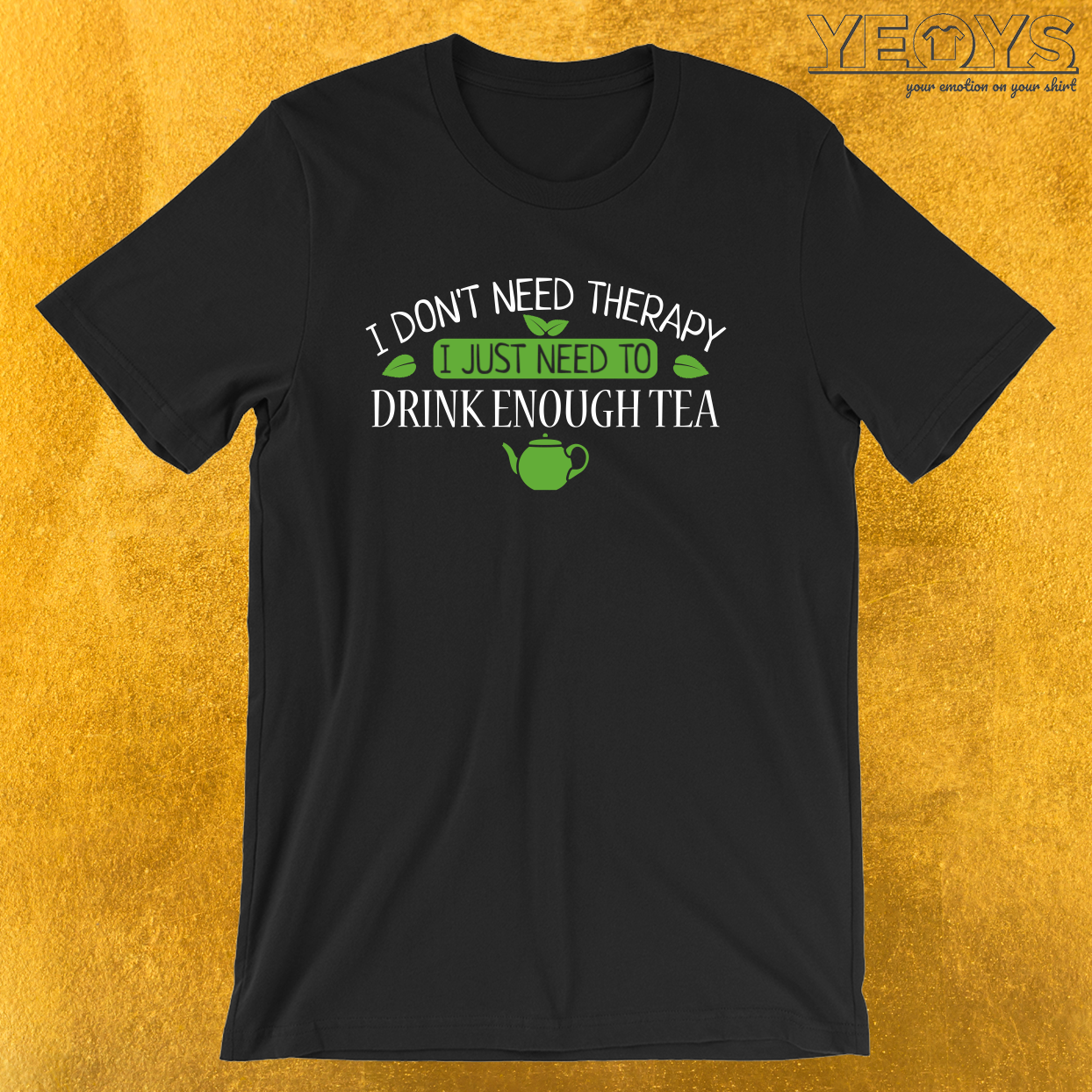 Funny Tea Quote – I Don't Need Therapy I Just Need To Drink Tea Tee