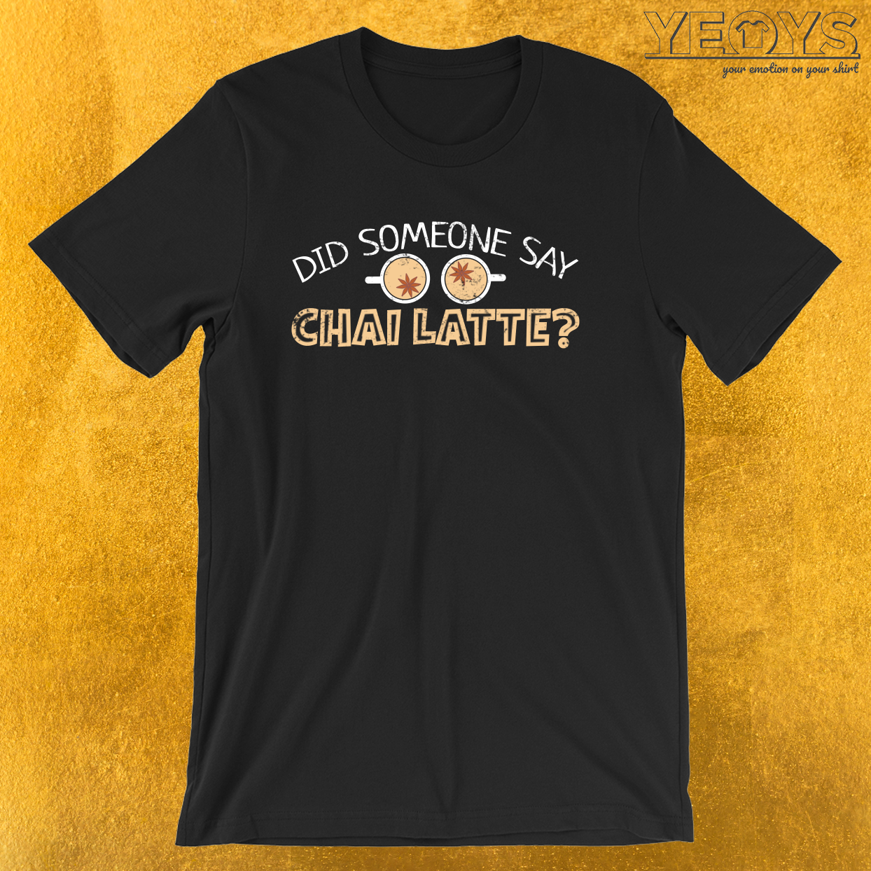 Did Someone Say Chai Latte – Chai Tea Tee