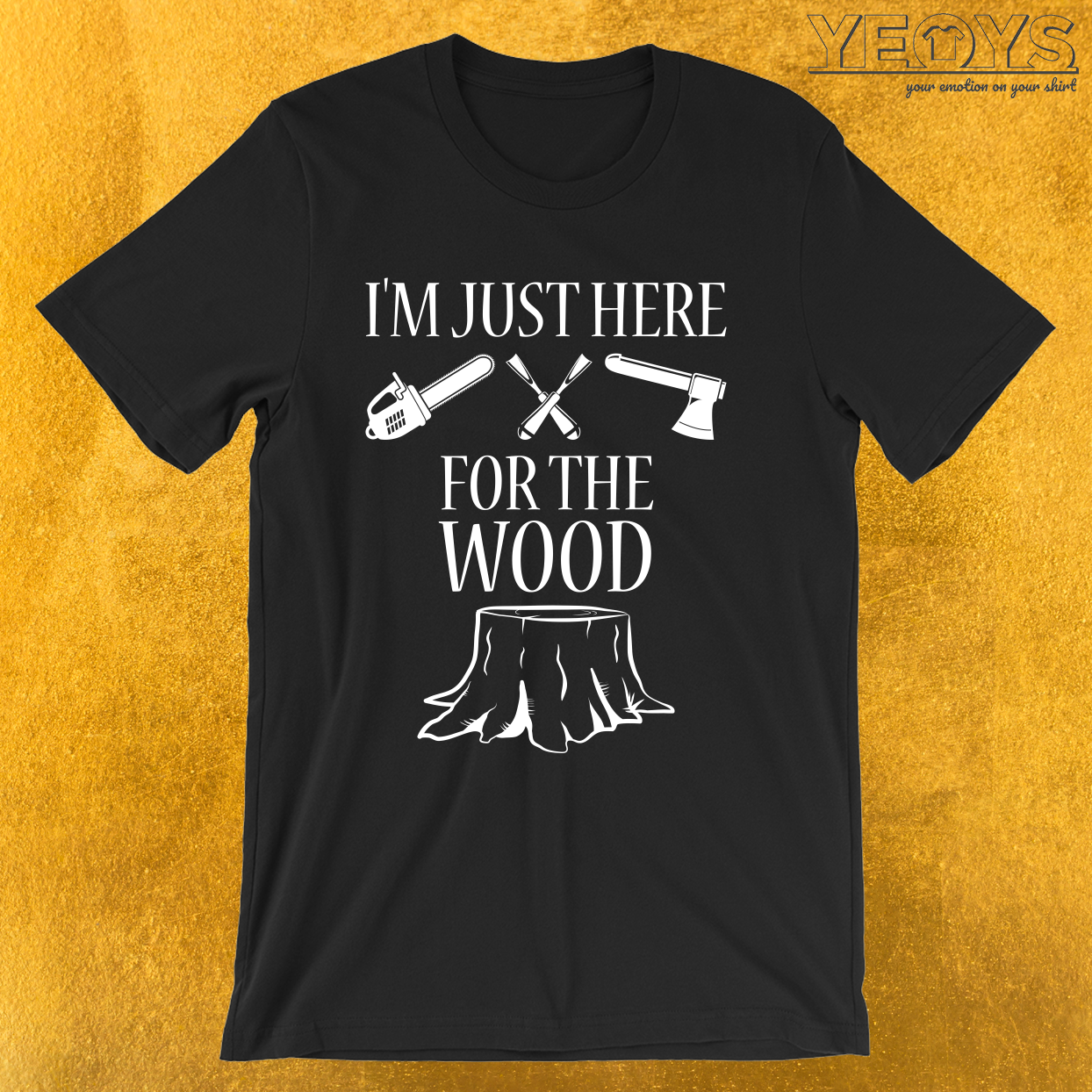 I'm Just Here For The Wood – Woodworker Tee