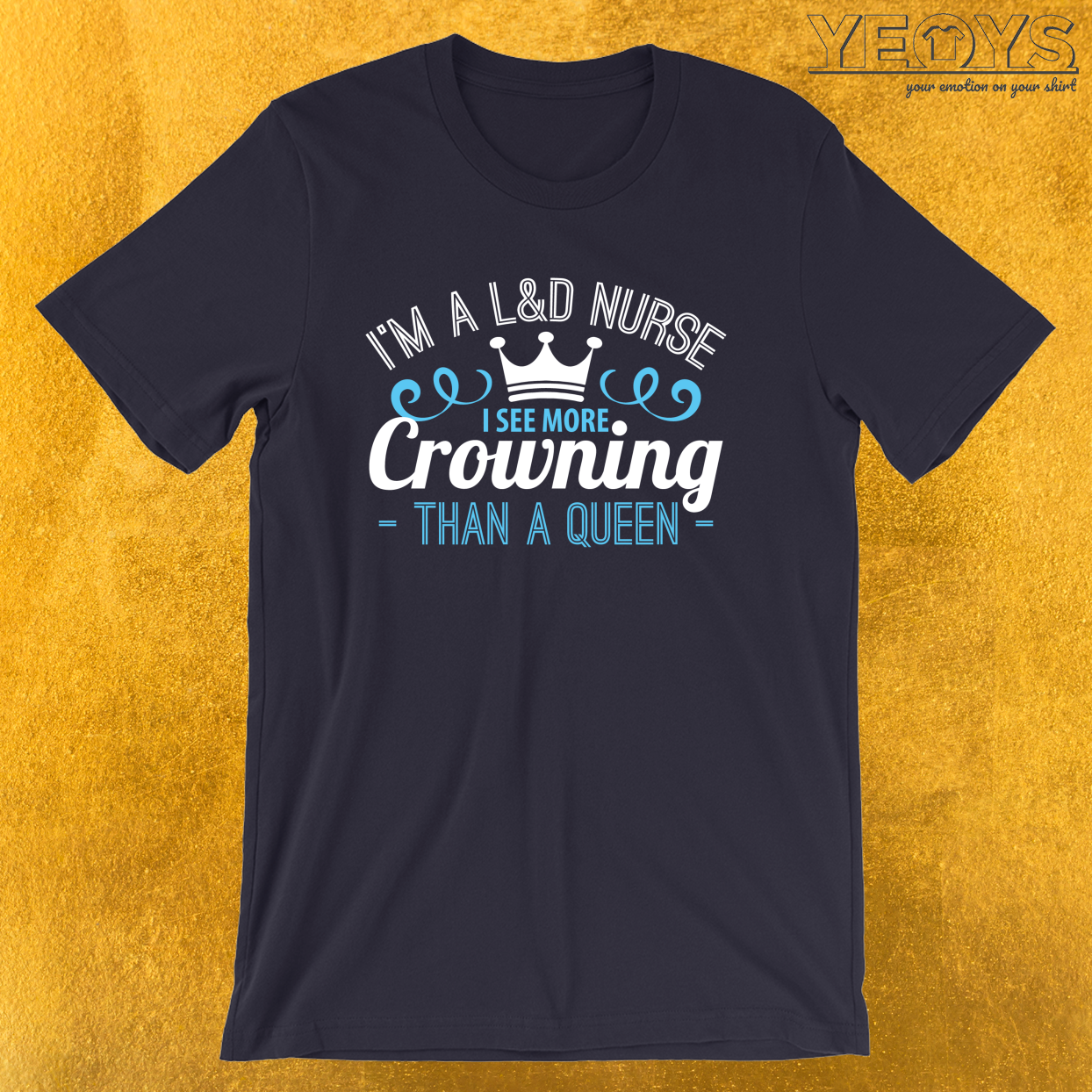 I'm A L&D Nurse I See More Crowning – Funny midwife Tee