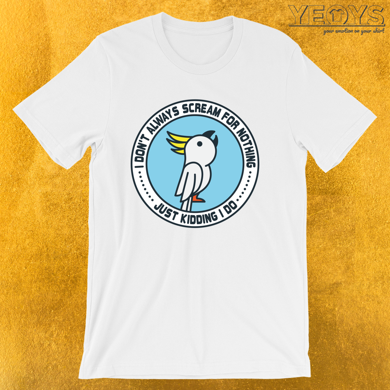 Always Scream For Nothing Just Kidding I Do – Parrot Cockatoo Tee